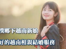 2020單純善良純樸鄉下越南新娘一條龍辦到好的越南相親結婚服務